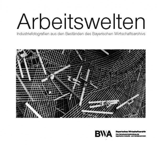 Arbeitswelten - Industriefotografie aus den Beständen des Bayerischen Wirtschaftsarchivs